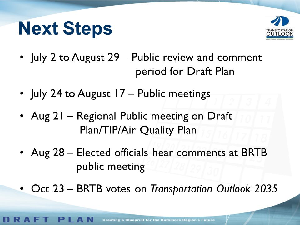 July 2 to August 29 – Public review and comment period for Draft Plan July 24 to August 17 – Public meetings Aug 21 – Regional Public meeting on Draft Plan/TIP/Air Quality Plan Aug 28 – Elected officials hear comments at BRTB public meeting Oct 23 – BRTB votes on Transportation Outlook 2035 Next Steps