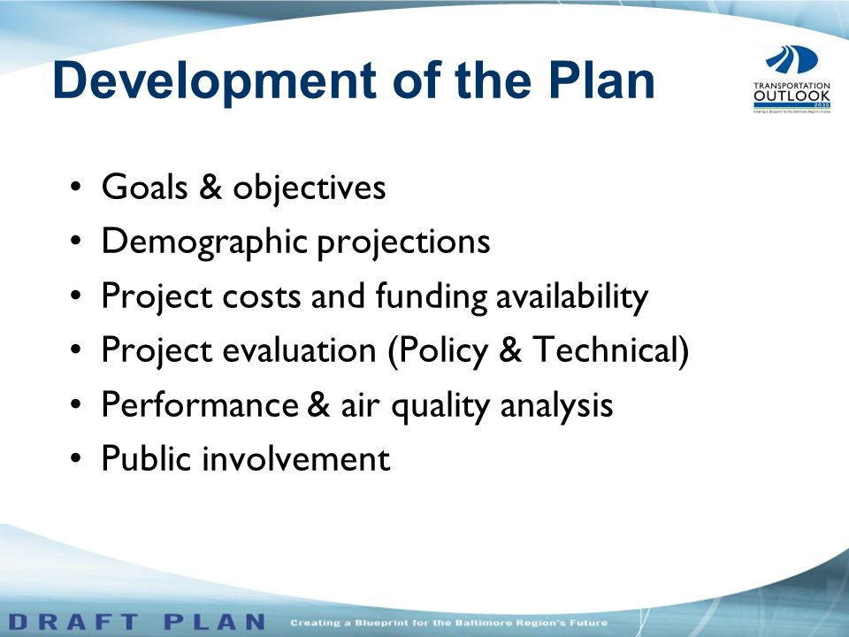Goals & objectives Demographic projections Project costs and funding availability Project evaluation (Policy & Technical) Performance & air quality analysis Public involvement Development of the Plan