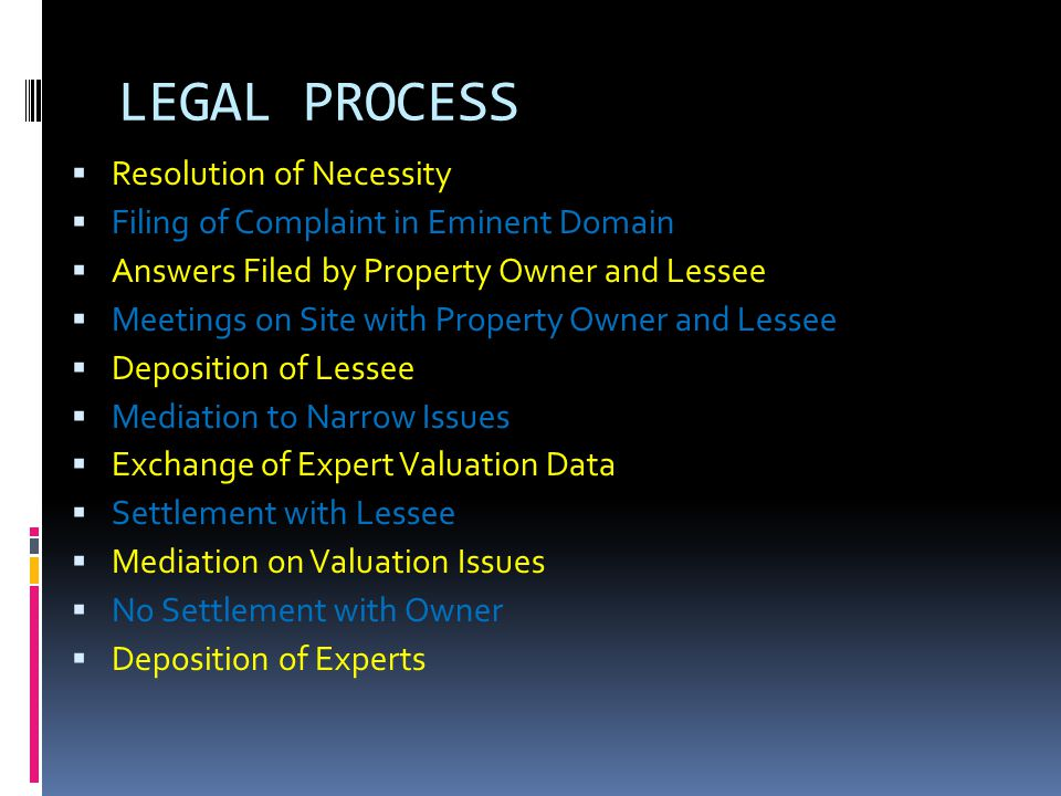 LEGAL PROCESS  Resolution of Necessity  Filing of Complaint in Eminent Domain  Answers Filed by Property Owner and Lessee  Meetings on Site with Property Owner and Lessee  Deposition of Lessee  Mediation to Narrow Issues  Exchange of Expert Valuation Data  Settlement with Lessee  Mediation on Valuation Issues  No Settlement with Owner  Deposition of Experts