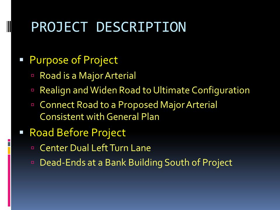 PROJECT DESCRIPTION  Purpose of Project  Road is a Major Arterial  Realign and Widen Road to Ultimate Configuration  Connect Road to a Proposed Major Arterial Consistent with General Plan  Road Before Project  Center Dual Left Turn Lane  Dead-Ends at a Bank Building South of Project