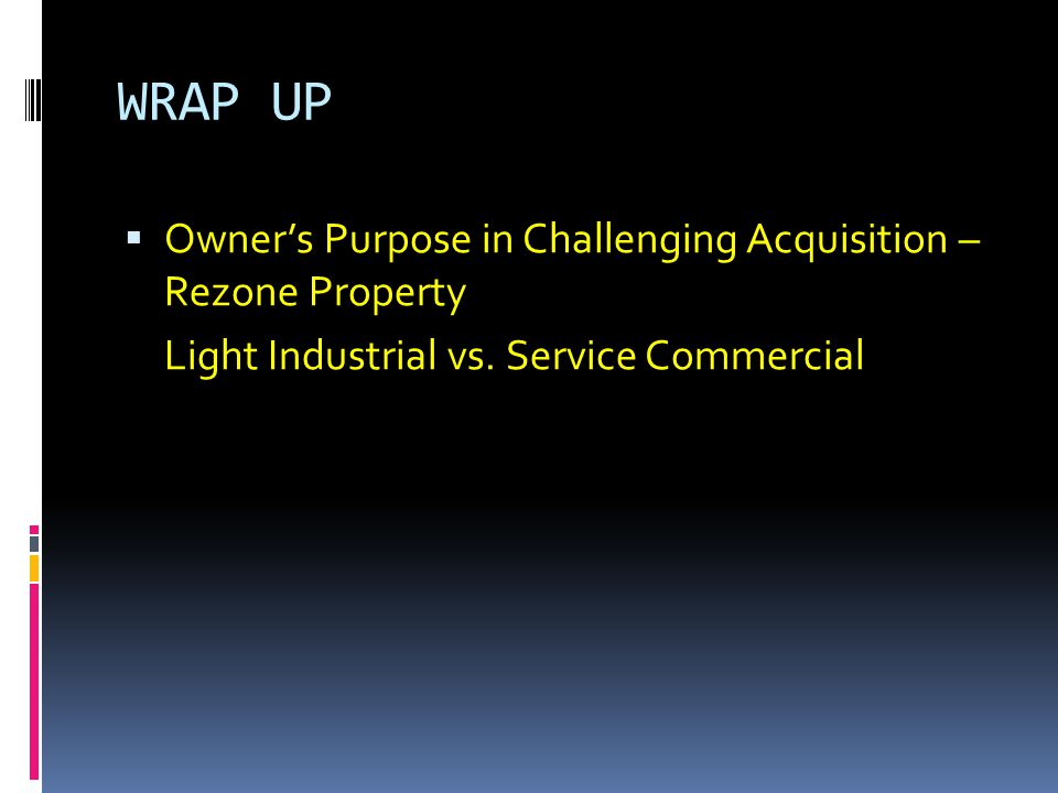WRAP UP  Owner's Purpose in Challenging Acquisition – Rezone Property Light Industrial vs.