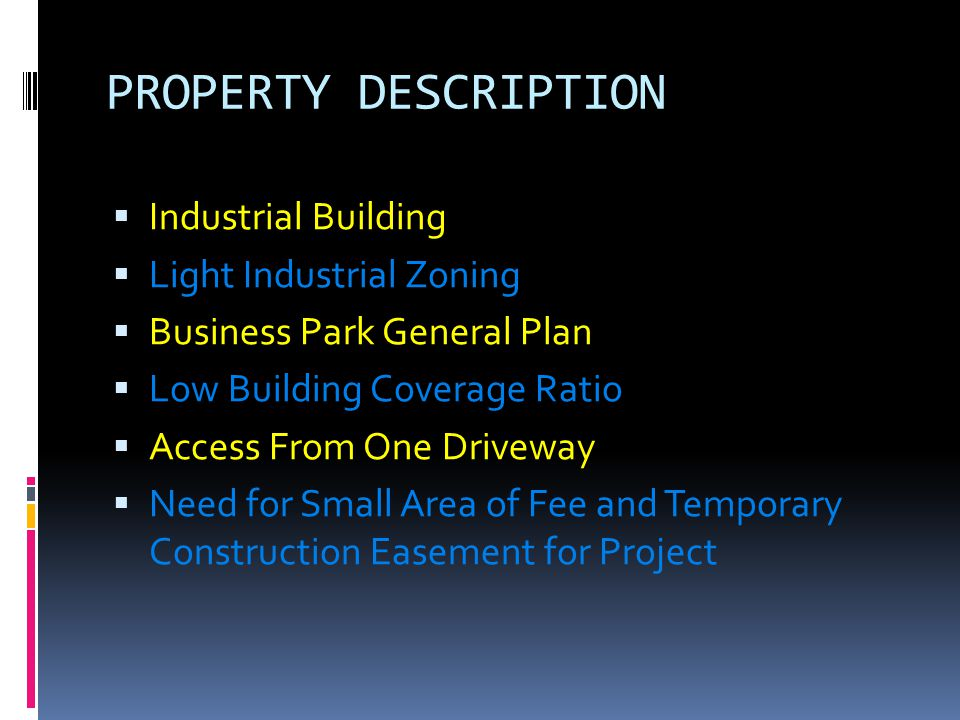 PROPERTY DESCRIPTION  Industrial Building  Light Industrial Zoning  Business Park General Plan  Low Building Coverage Ratio  Access From One Driveway  Need for Small Area of Fee and Temporary Construction Easement for Project