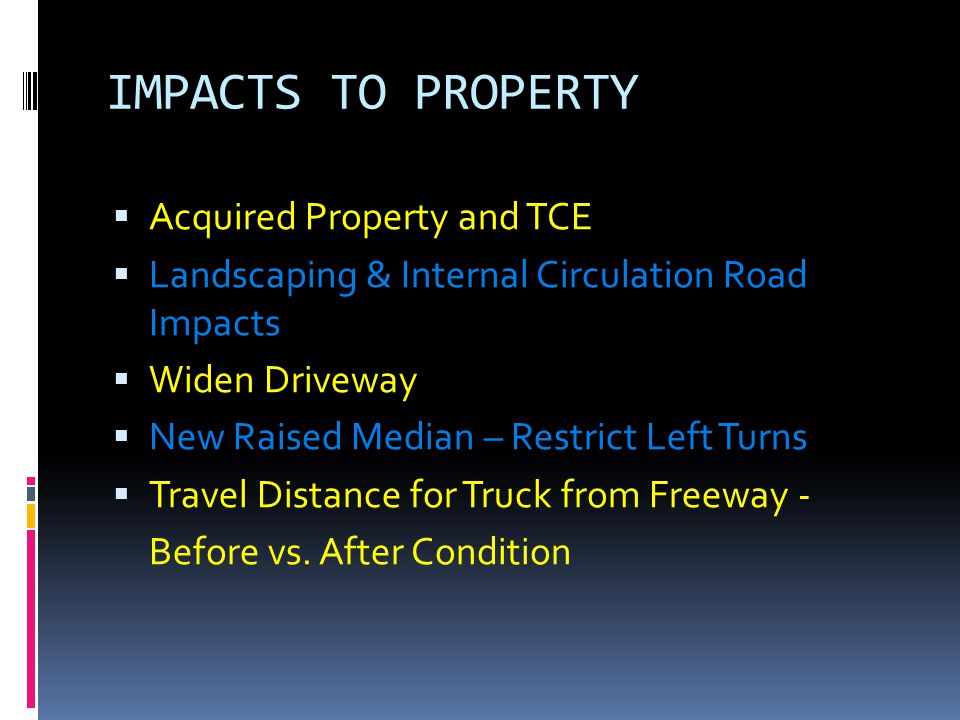IMPACTS TO PROPERTY  Acquired Property and TCE  Landscaping & Internal Circulation Road Impacts  Widen Driveway  New Raised Median – Restrict Left Turns  Travel Distance for Truck from Freeway - Before vs.