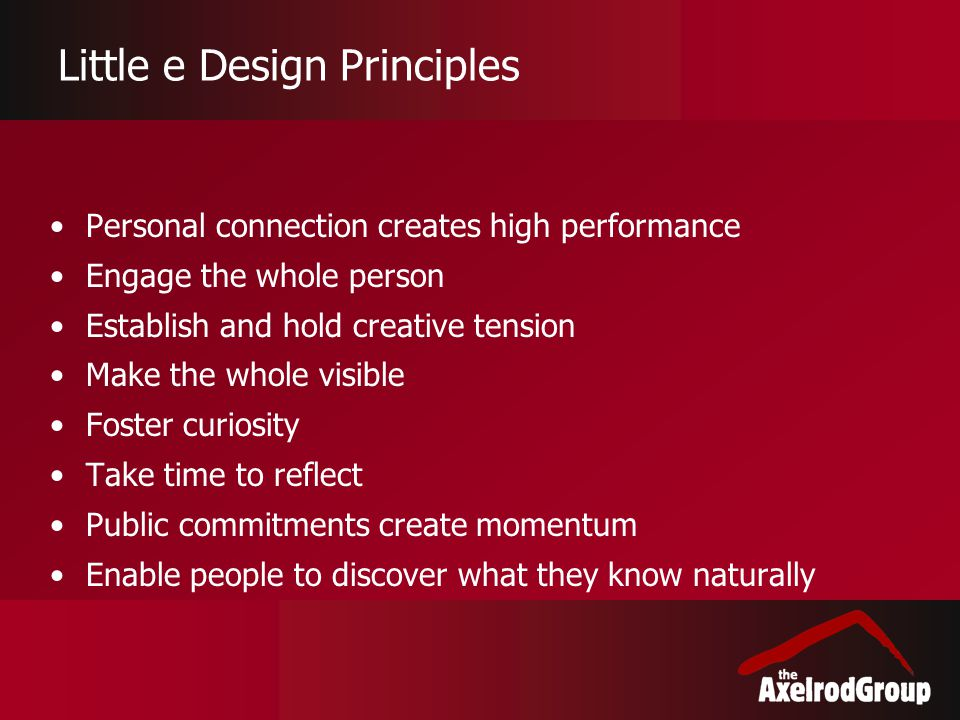 Little e Design Principles Personal connection creates high performance Engage the whole person Establish and hold creative tension Make the whole vis