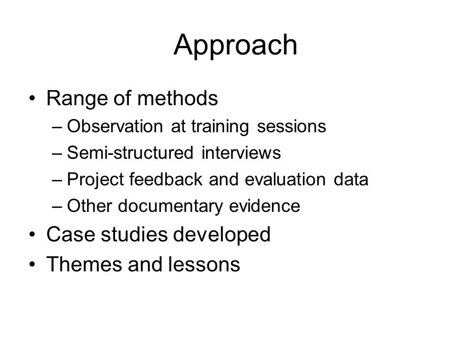 Approach Range of methods –Observation at training sessions –Semi-structured interviews –Project feedback and evaluation data –Other documentary evidence Case studies developed Themes and lessons