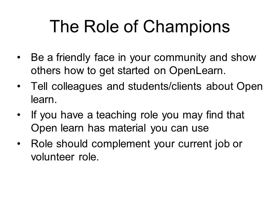 The Role of Champions Be a friendly face in your community and show others how to get started on OpenLearn.