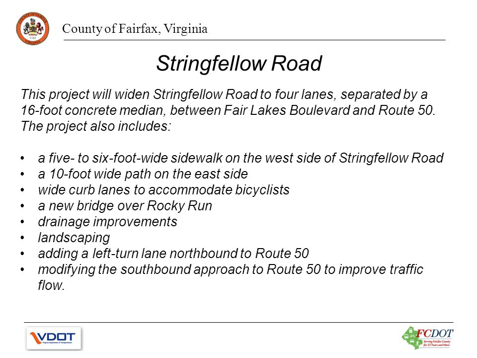 County of Fairfax, Virginia Stringfellow Road This project will widen Stringfellow Road to four lanes, separated by a 16-foot concrete median, between Fair Lakes Boulevard and Route 50.