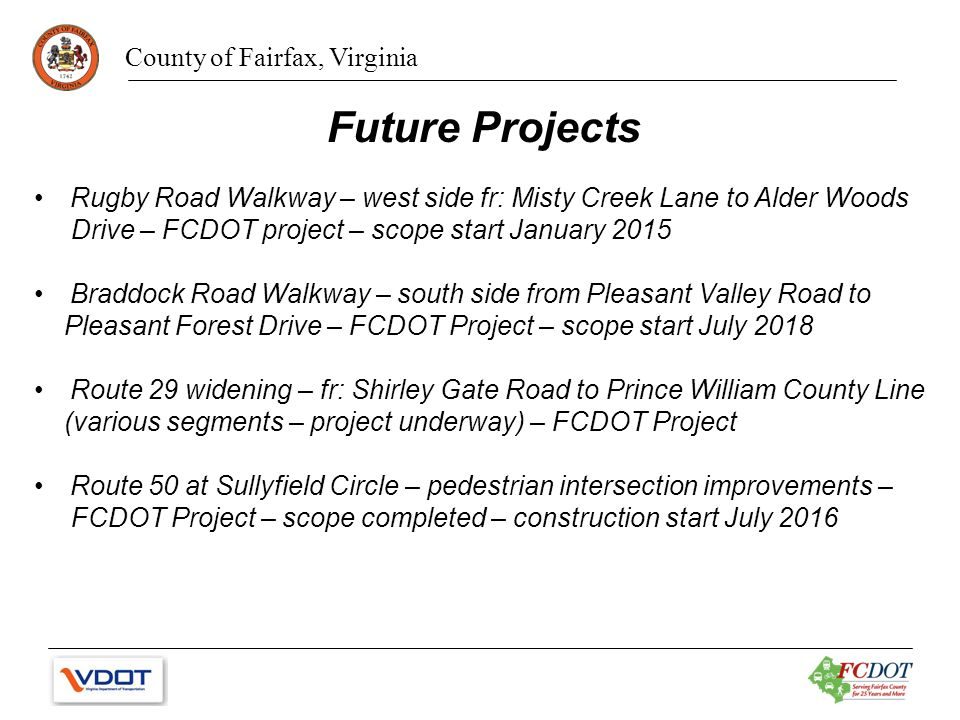 County of Fairfax, Virginia Future Projects Rugby Road Walkway – west side fr: Misty Creek Lane to Alder Woods Drive – FCDOT project – scope start January 2015 Braddock Road Walkway – south side from Pleasant Valley Road to Pleasant Forest Drive – FCDOT Project – scope start July 2018 Route 29 widening – fr: Shirley Gate Road to Prince William County Line (various segments – project underway) – FCDOT Project Route 50 at Sullyfield Circle – pedestrian intersection improvements – FCDOT Project – scope completed – construction start July 2016