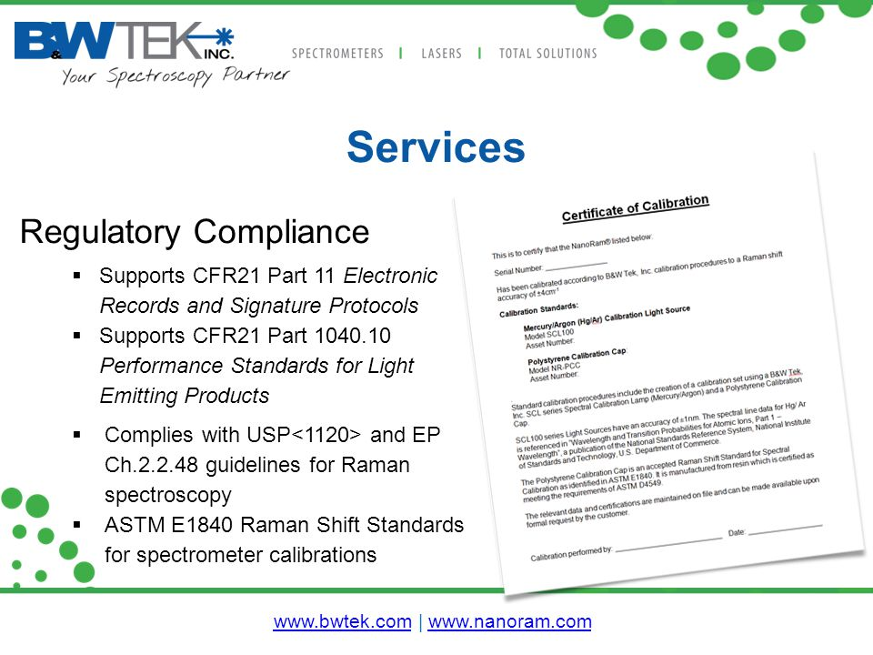 Services Regulatory Compliance  Supports CFR21 Part 11 Electronic Records and Signature Protocols  Supports CFR21 Part 1040.10 Performance Standards for Light Emitting Products  Complies with USP and EP Ch.2.2.48 guidelines for Raman spectroscopy  ASTM E1840 Raman Shift Standards for spectrometer calibrations www.bwtek.comwww.bwtek.com | www.nanoram.comwww.nanoram.com