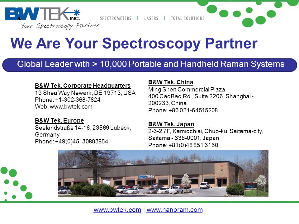 We Are Your Spectroscopy Partner Global Leader with > 10,000 Portable and Handheld Raman Systems B&W Tek, China Ming Shen Commercial Plaza 400 CaoBao Rd., Suite 2206, Shanghai - 200233, China Phone: +86 021-64515208 B&W Tek, Japan 2-3-2 7F, Kamiochiai, Chuo-ku, Saitama-city, Saitama - 338-0001, Japan Phone: +81(0)48 851 3150 B&W Tek, Corporate Headquarters 19 Shea Way Newark, DE 19713, USA Phone: +1-302-368-7824 Web: www.bwtek.com B&W Tek, Europe Seelandstraße 14-16, 23569 Lübeck, Germany Phone: +49(0)45130803854 www.bwtek.comwww.bwtek.com | www.nanoram.comwww.nanoram.com