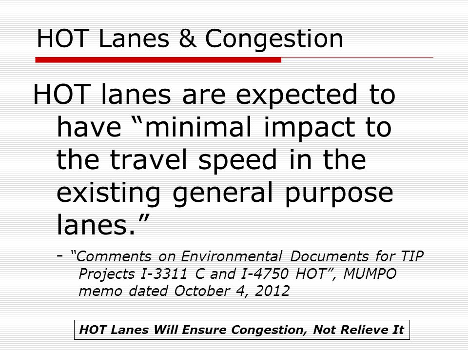 HOT Lanes & Congestion HOT lanes are expected to have minimal impact to the travel speed in the existing general purpose lanes. - Comments on Environmental Documents for TIP Projects I-3311 C and I-4750 HOT , MUMPO memo dated October 4, 2012 HOT Lanes Will Ensure Congestion, Not Relieve It