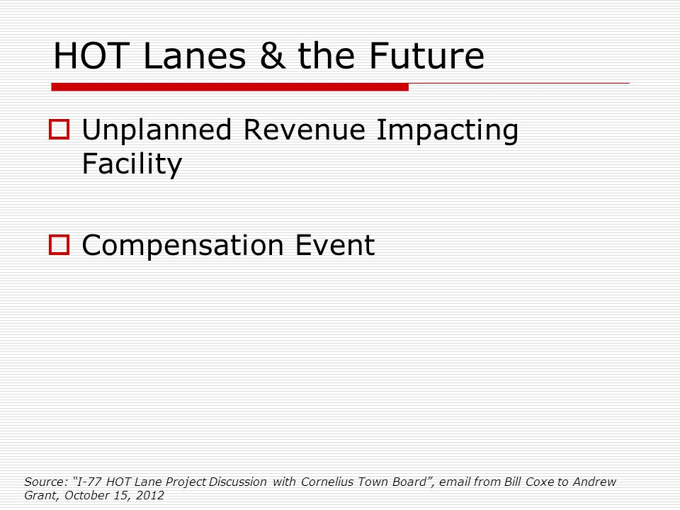 HOT Lanes & the Future  Unplanned Revenue Impacting Facility  Compensation Event Source: I-77 HOT Lane Project Discussion with Cornelius Town Board , email from Bill Coxe to Andrew Grant, October 15, 2012