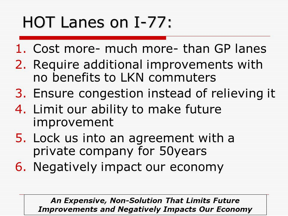 HOT Lanes on I-77: 1.Cost more- much more- than GP lanes 2.Require additional improvements with no benefits to LKN commuters 3.Ensure congestion instead of relieving it 4.Limit our ability to make future improvement 5.Lock us into an agreement with a private company for 50years 6.Negatively impact our economy An Expensive, Non-Solution That Limits Future Improvements and Negatively Impacts Our Economy