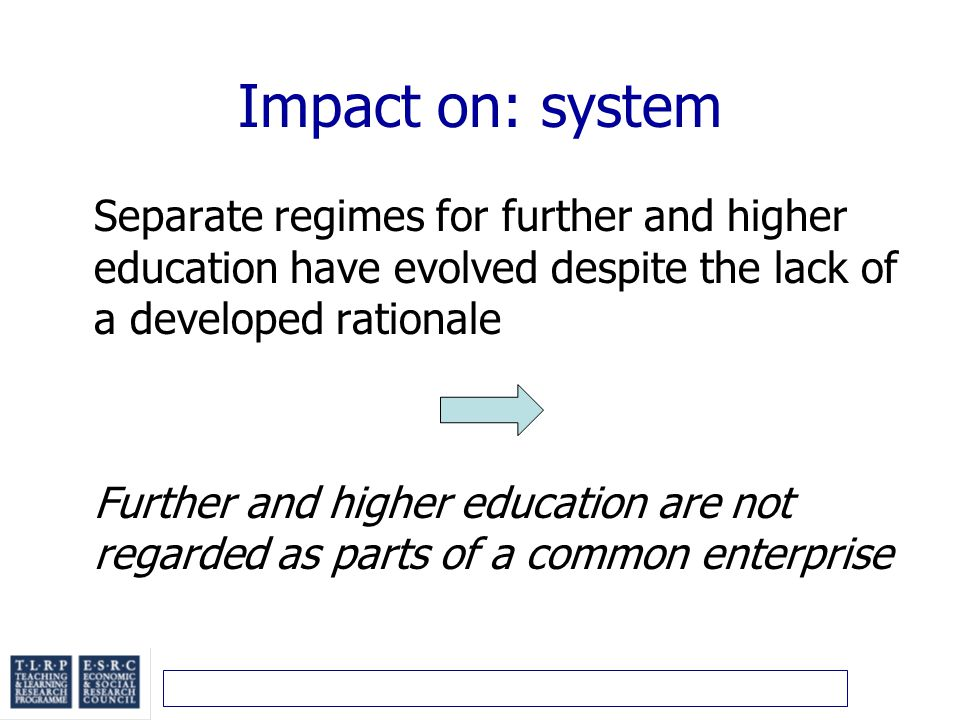 Impact on: system Separate regimes for further and higher education have evolved despite the lack of a developed rationale Further and higher education are not regarded as parts of a common enterprise