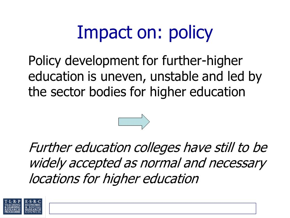 Impact on: policy Policy development for further-higher education is uneven, unstable and led by the sector bodies for higher education Further education colleges have still to be widely accepted as normal and necessary locations for higher education