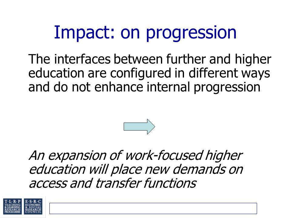 Impact: on progression The interfaces between further and higher education are configured in different ways and do not enhance internal progression An expansion of work-focused higher education will place new demands on access and transfer functions