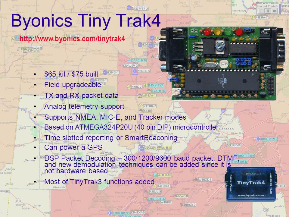 Byonics Tiny Trak4 $65 kit / $75 built Field upgradeable TX and RX packet data Analog telemetry support Supports NMEA, MIC-E, and Tracker modes Based