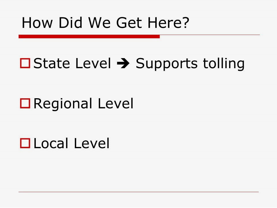 How Did We Get Here  State Level  Supports tolling  Regional Level  Local Level