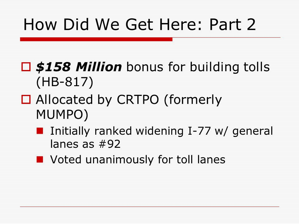 How Did We Get Here: Part 2  $158 Million bonus for building tolls (HB-817)  Allocated by CRTPO (formerly MUMPO) Initially ranked widening I-77 w/ general lanes as #92 Voted unanimously for toll lanes