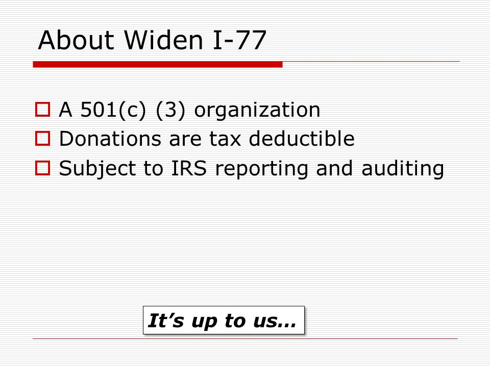 About Widen I-77  A 501(c) (3) organization  Donations are tax deductible  Subject to IRS reporting and auditing It's up to us…