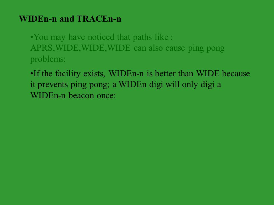 WIDEn-n and TRACEn-n You may have noticed that paths like : APRS,WIDE,WIDE,WIDE can also cause ping pong problems: If the facility exists, WIDEn-n is better than WIDE because it prevents ping pong; a WIDEn digi will only digi a WIDEn-n beacon once: