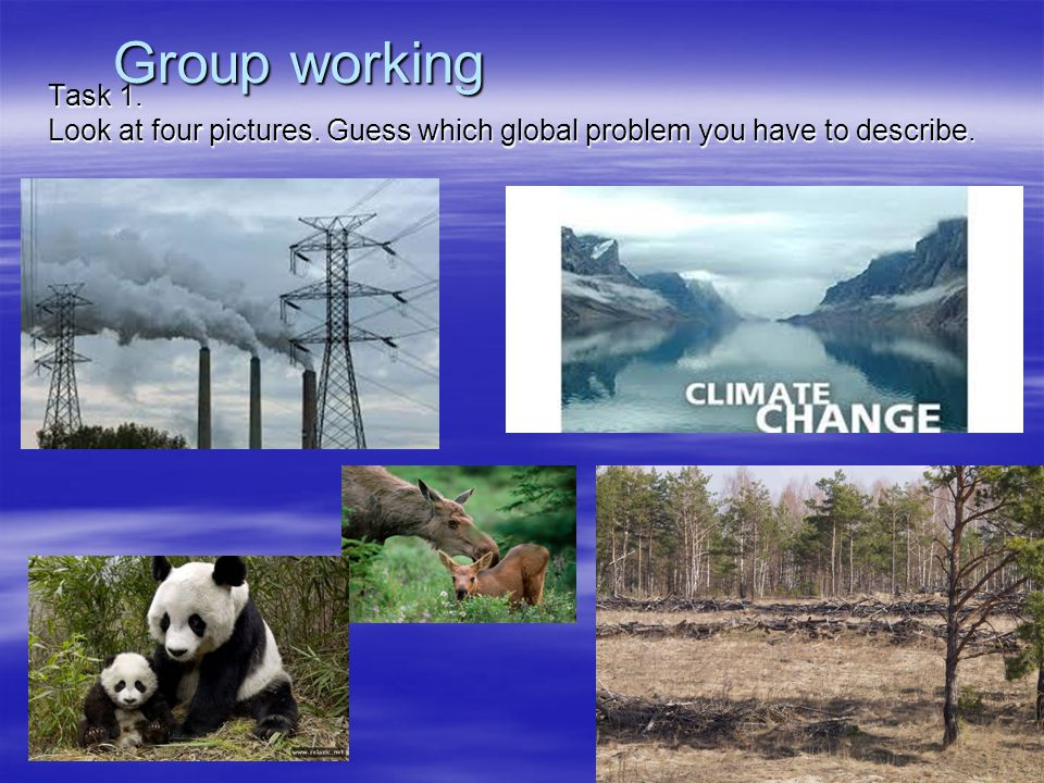 Group working Task 1. Look at four pictures. Guess which global problem you have to describe.
