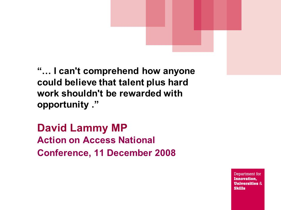 … I can t comprehend how anyone could believe that talent plus hard work shouldn t be rewarded with opportunity. David Lammy MP Action on Access National Conference, 11 December 2008