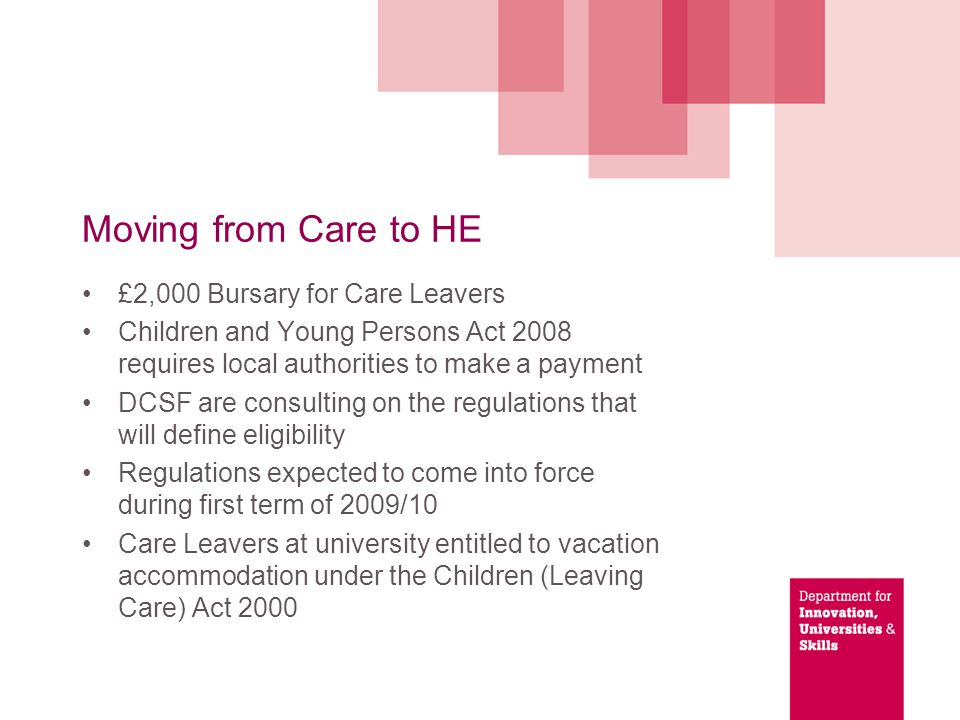 Moving from Care to HE £2,000 Bursary for Care Leavers Children and Young Persons Act 2008 requires local authorities to make a payment DCSF are consulting on the regulations that will define eligibility Regulations expected to come into force during first term of 2009/10 Care Leavers at university entitled to vacation accommodation under the Children (Leaving Care) Act 2000