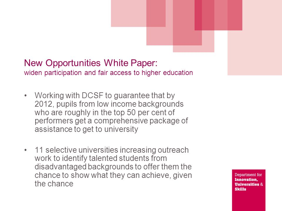 New Opportunities White Paper: widen participation and fair access to higher education Universities to publish details of what they are doing to raise aspirations and identify talent among young people from all backgrounds Making it simpler to go to university after an apprenticeship, working with UCAS to incorporate apprenticeship frameworks into the UCAS points system by 2010