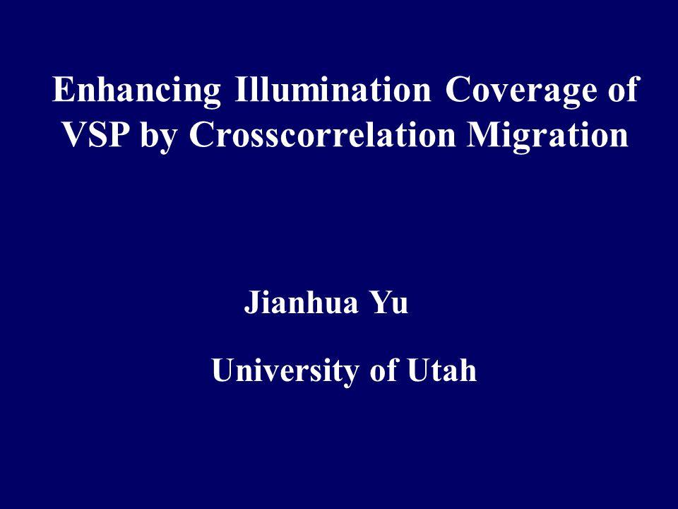 Enhancing Illumination Coverage of VSP by Crosscorrelation Migration Jianhua Yu University of Utah