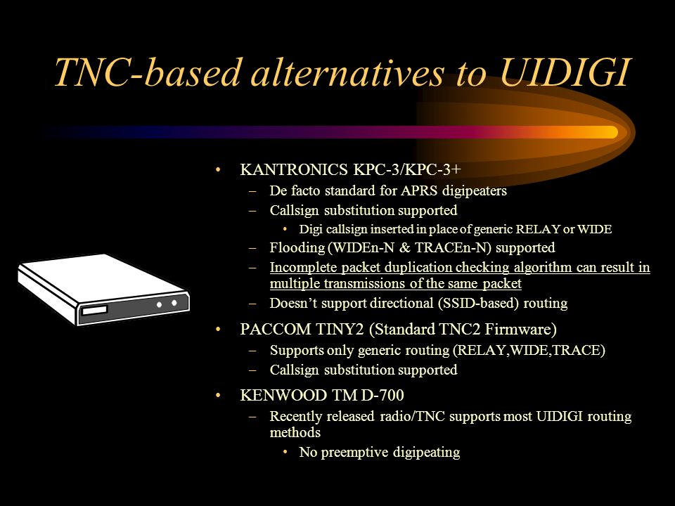 TNC-based alternatives to UIDIGI KANTRONICS KPC-3/KPC-3+ –De facto standard for APRS digipeaters –Callsign substitution supported Digi callsign insert
