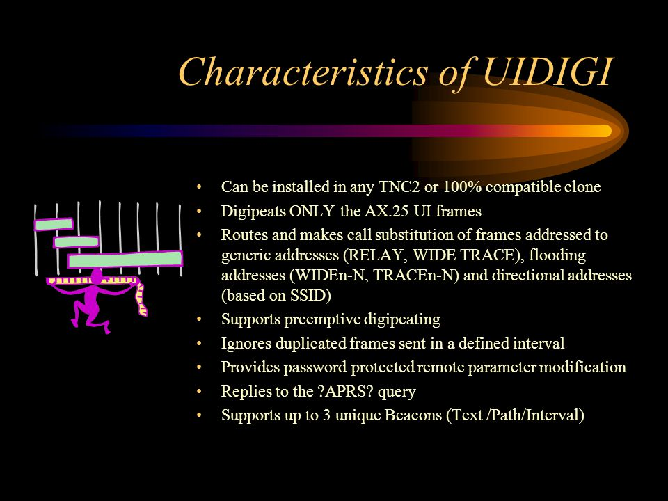 Characteristics of UIDIGI Can be installed in any TNC2 or 100% compatible clone Digipeats ONLY the AX.25 UI frames Routes and makes call substitution