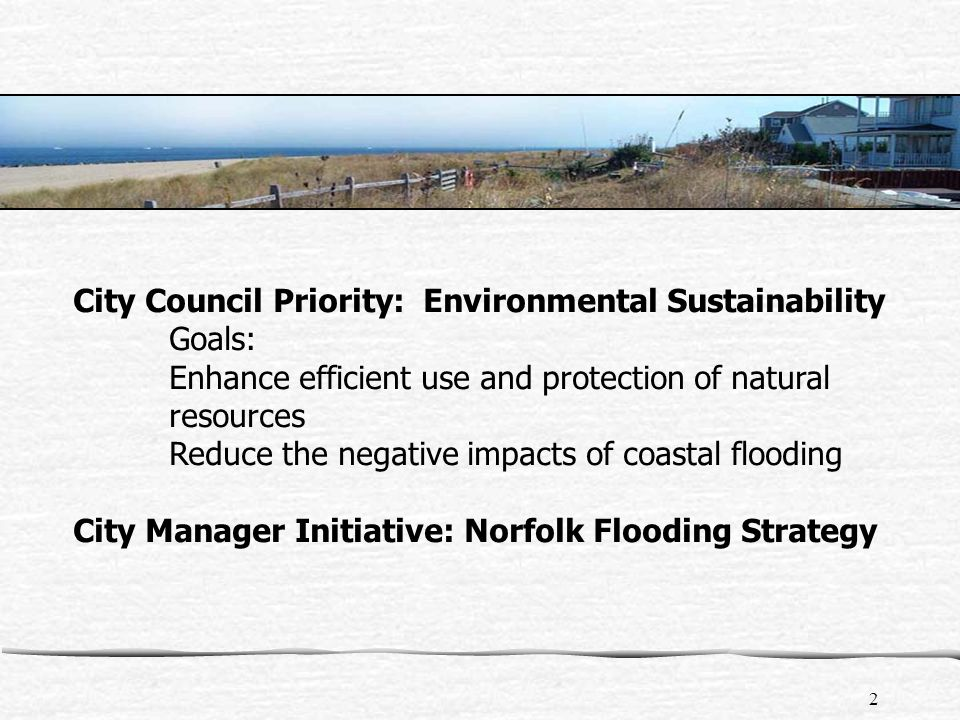 2 City Council Priority: Environmental Sustainability Goals: Enhance efficient use and protection of natural resources Reduce the negative impacts of coastal flooding City Manager Initiative: Norfolk Flooding Strategy