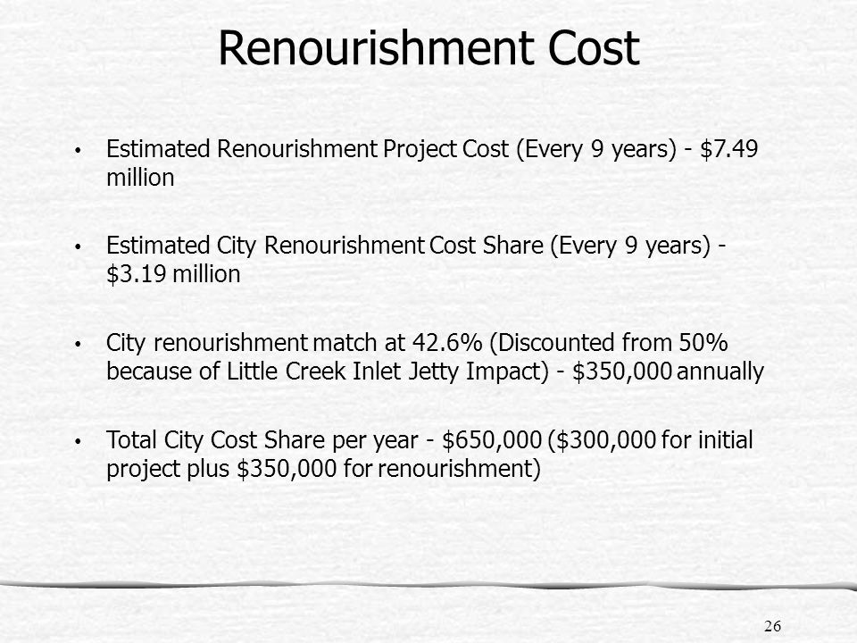 Renourishment Cost Estimated Renourishment Project Cost (Every 9 years) - $7.49 million Estimated City Renourishment Cost Share (Every 9 years) - $3.19 million City renourishment match at 42.6% (Discounted from 50% because of Little Creek Inlet Jetty Impact) - $350,000 annually Total City Cost Share per year - $650,000 ($300,000 for initial project plus $350,000 for renourishment) 26