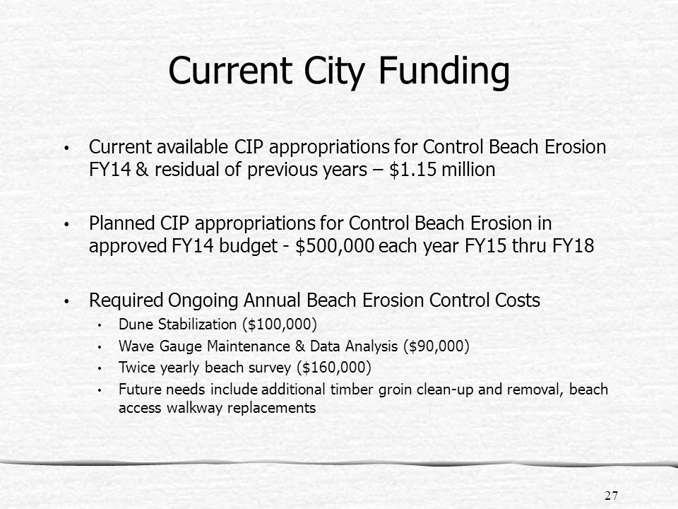 Current City Funding Current available CIP appropriations for Control Beach Erosion FY14 & residual of previous years – $1.15 million Planned CIP appropriations for Control Beach Erosion in approved FY14 budget - $500,000 each year FY15 thru FY18 Required Ongoing Annual Beach Erosion Control Costs Dune Stabilization ($100,000) Wave Gauge Maintenance & Data Analysis ($90,000) Twice yearly beach survey ($160,000) Future needs include additional timber groin clean-up and removal, beach access walkway replacements 27