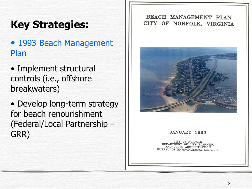 8 Key Strategies: 1993 Beach Management Plan Implement structural controls (i.e., offshore breakwaters) Develop long-term strategy for beach renourishment (Federal/Local Partnership – GRR)