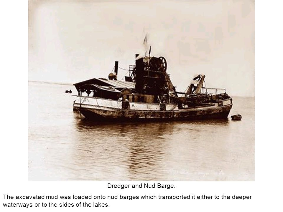 Dredger and Nud Barge. The excavated mud was loaded onto nud barges which transported it either to the deeper waterways or to the sides of the lakes.