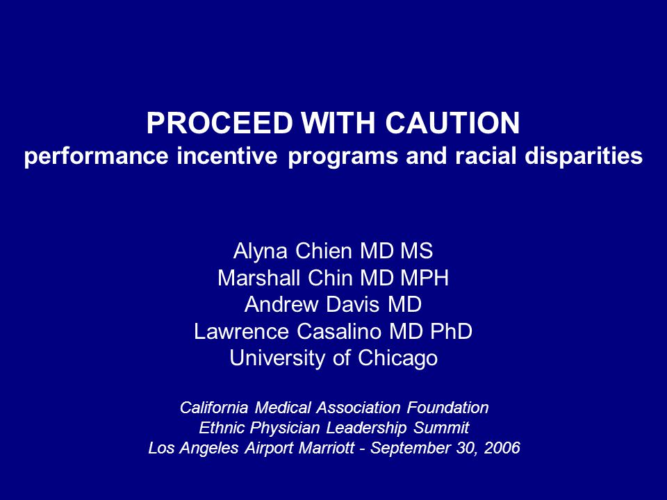 PROCEED WITH CAUTION performance incentive programs and racial disparities Alyna Chien MD MS Marshall Chin MD MPH Andrew Davis MD Lawrence Casalino MD PhD University of Chicago California Medical Association Foundation Ethnic Physician Leadership Summit Los Angeles Airport Marriott - September 30, 2006