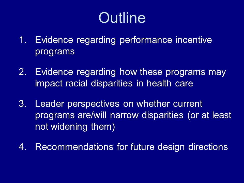 Outline 1.Evidence regarding performance incentive programs 2.Evidence regarding how these programs may impact racial disparities in health care 3.Leader perspectives on whether current programs are/will narrow disparities (or at least not widening them) 4.Recommendations for future design directions