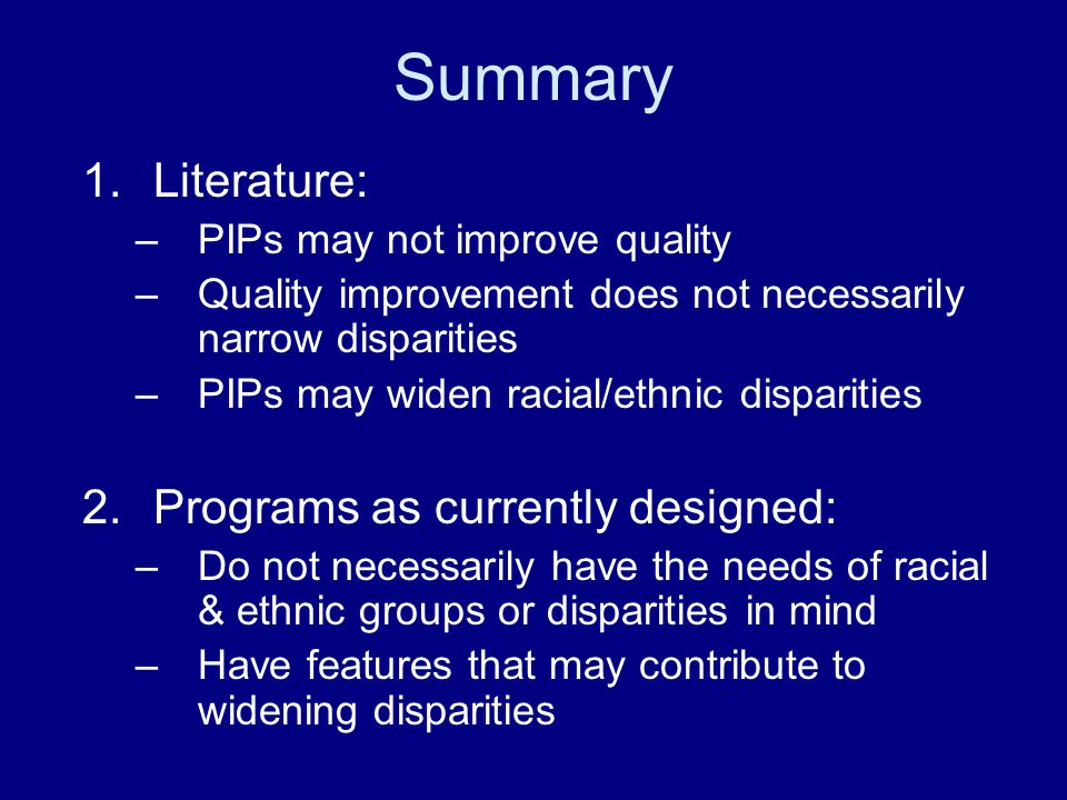 Summary 1.Literature: –PIPs may not improve quality –Quality improvement does not necessarily narrow disparities –PIPs may widen racial/ethnic disparities 2.Programs as currently designed: –Do not necessarily have the needs of racial & ethnic groups or disparities in mind –Have features that may contribute to widening disparities