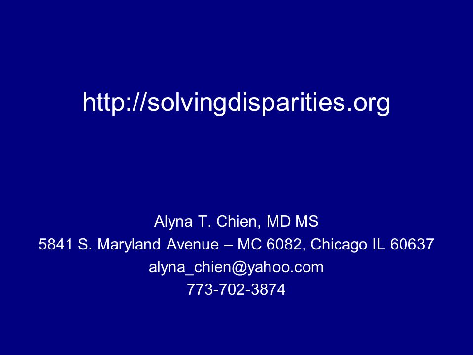 http://solvingdisparities.org Alyna T. Chien, MD MS 5841 S. Maryland Avenue – MC 6082, Chicago IL 60637 alyna_chien@yahoo.com 773-702-3874