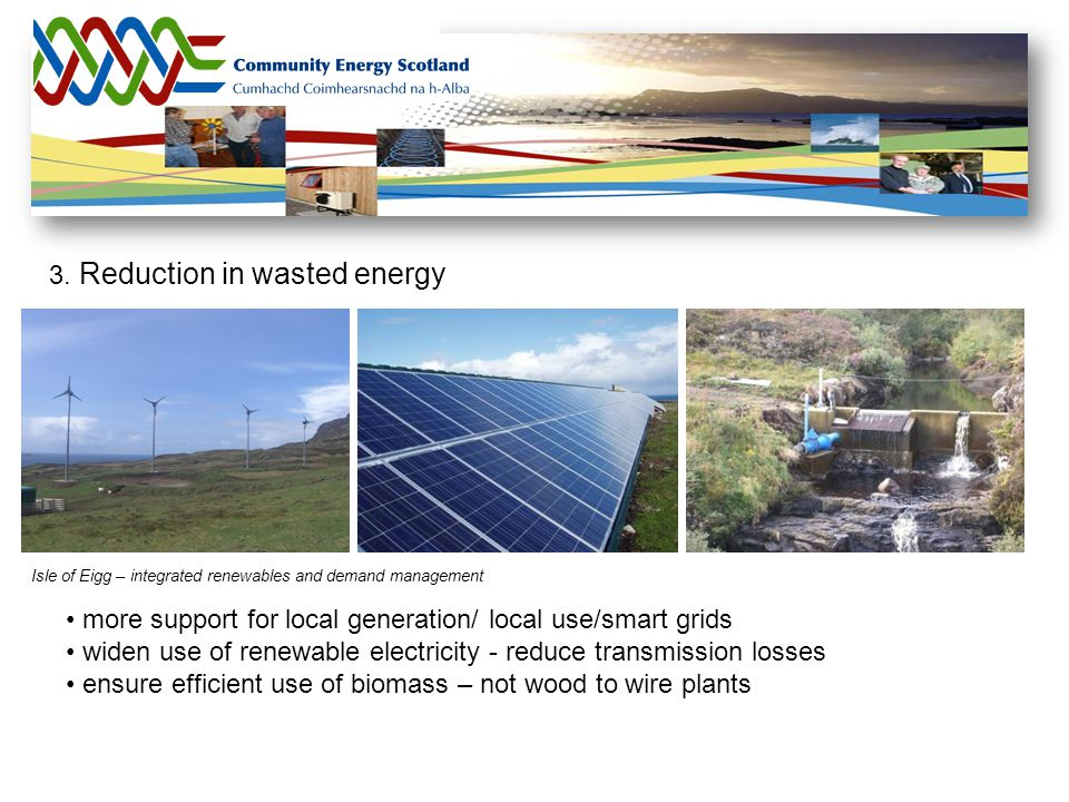 3. Reduction in wasted energy more support for local generation/ local use/smart grids widen use of renewable electricity - reduce transmission losses