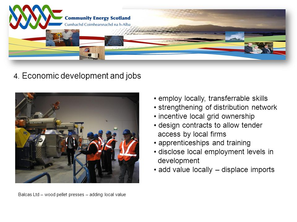 4. Economic development and jobs Balcas Ltd – wood pellet presses – adding local value employ locally, transferrable skills strengthening of distribut