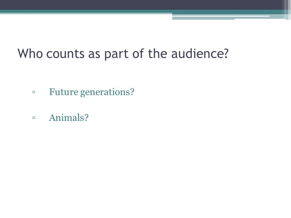 Who counts as part of the audience ▫Future generations ▫Animals