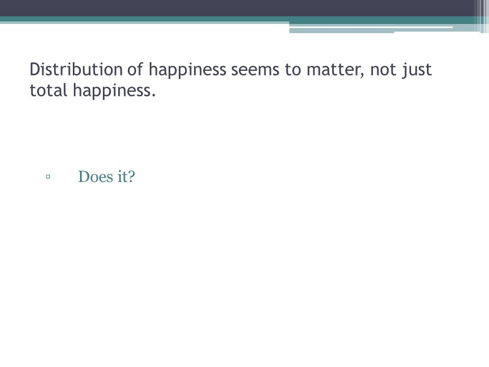 Distribution of happiness seems to matter, not just total happiness. ▫Does it