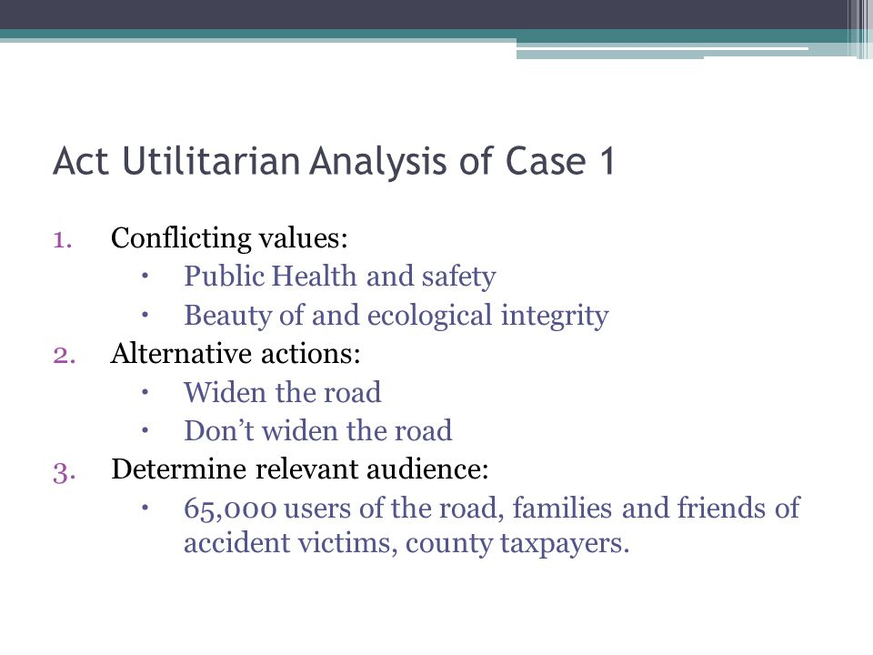 Act Utilitarian Analysis of Case 1 1.Conflicting values:  Public Health and safety  Beauty of and ecological integrity 2.Alternative actions:  Widen the road  Don't widen the road 3.Determine relevant audience:  65,000 users of the road, families and friends of accident victims, county taxpayers.