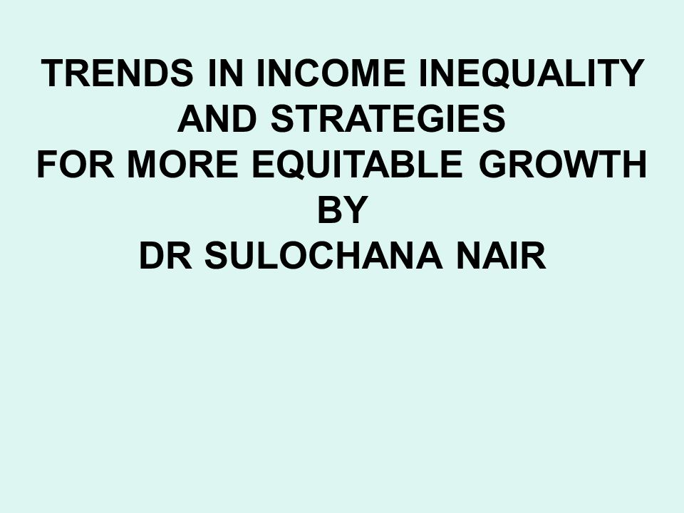 TRENDS IN INCOME INEQUALITY AND STRATEGIES FOR MORE EQUITABLE GROWTH BY DR SULOCHANA NAIR