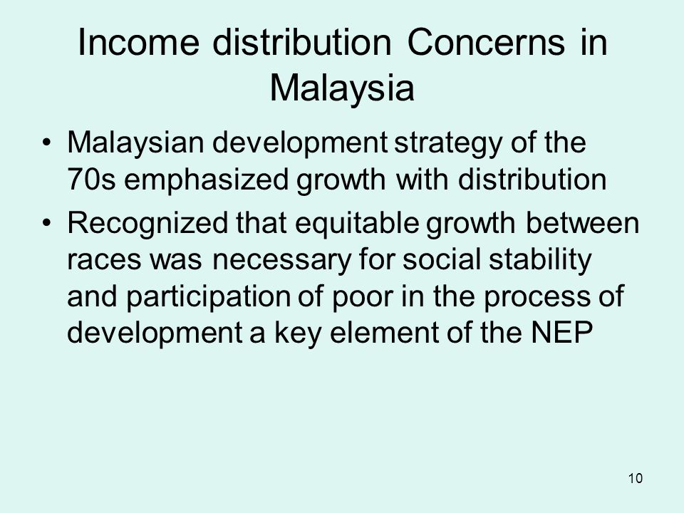 10 Income distribution Concerns in Malaysia Malaysian development strategy of the 70s emphasized growth with distribution Recognized that equitable growth between races was necessary for social stability and participation of poor in the process of development a key element of the NEP
