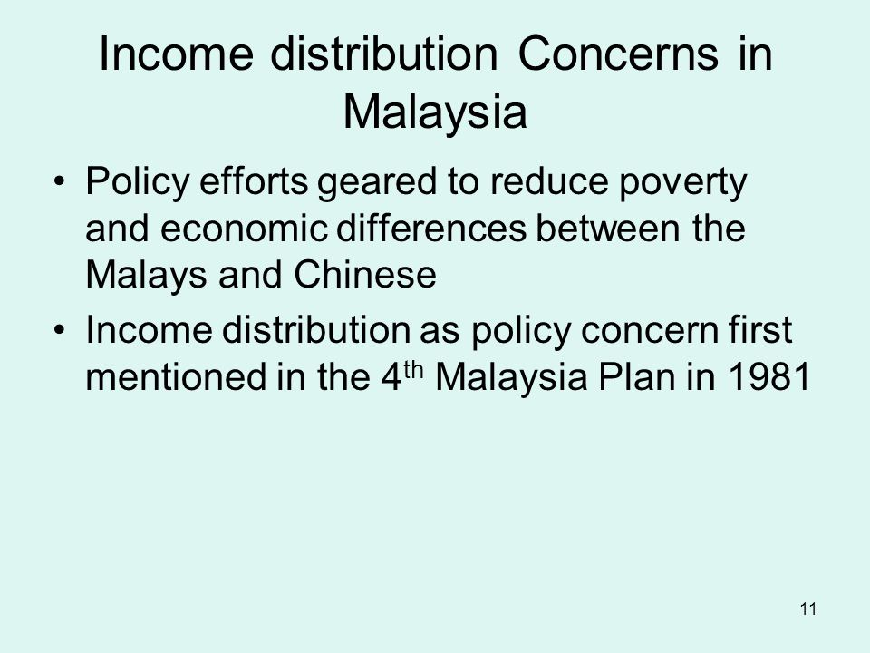 11 Income distribution Concerns in Malaysia Policy efforts geared to reduce poverty and economic differences between the Malays and Chinese Income distribution as policy concern first mentioned in the 4 th Malaysia Plan in 1981