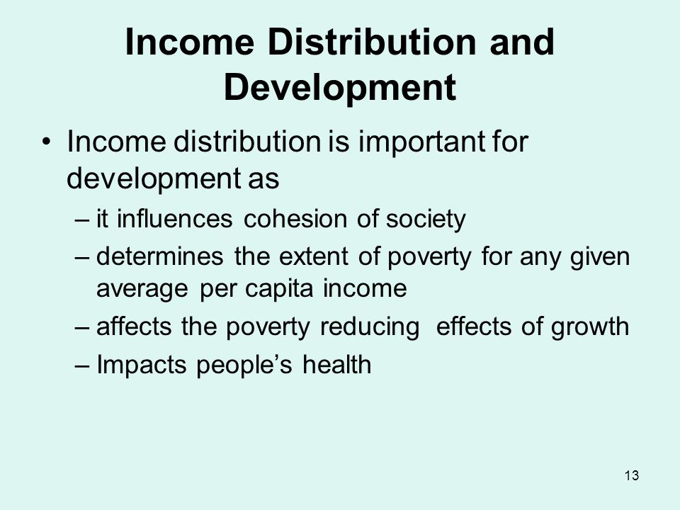 13 Income Distribution and Development Income distribution is important for development as –it influences cohesion of society –determines the extent of poverty for any given average per capita income –affects the poverty reducing effects of growth –Impacts people's health